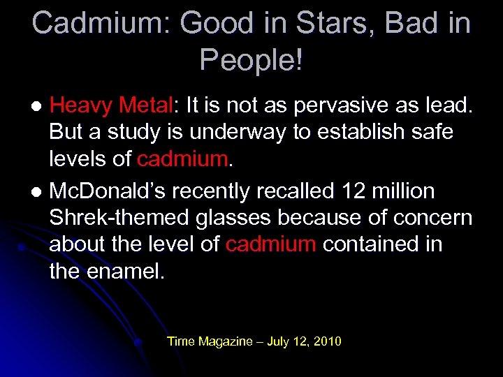 Cadmium: Good in Stars, Bad in People! Heavy Metal: It is not as pervasive