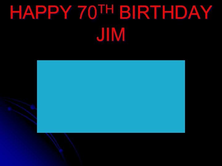 HAPPY TH 70 BIRTHDAY JIM