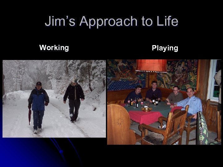 Jim's Approach to Life Working Playing