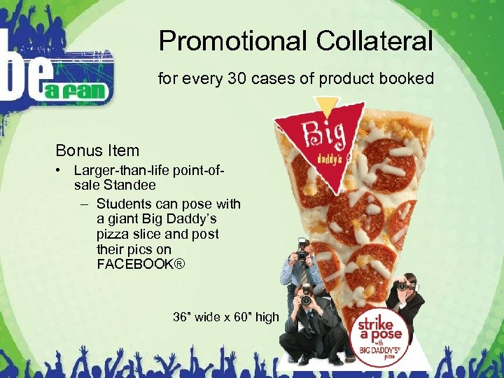 Promotional Collateral for every 30 cases of product booked Bonus Item • Larger-than-life point-ofsale