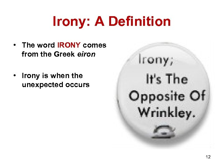 Irony: A Definition • The word IRONY comes from the Greek eiron • Irony