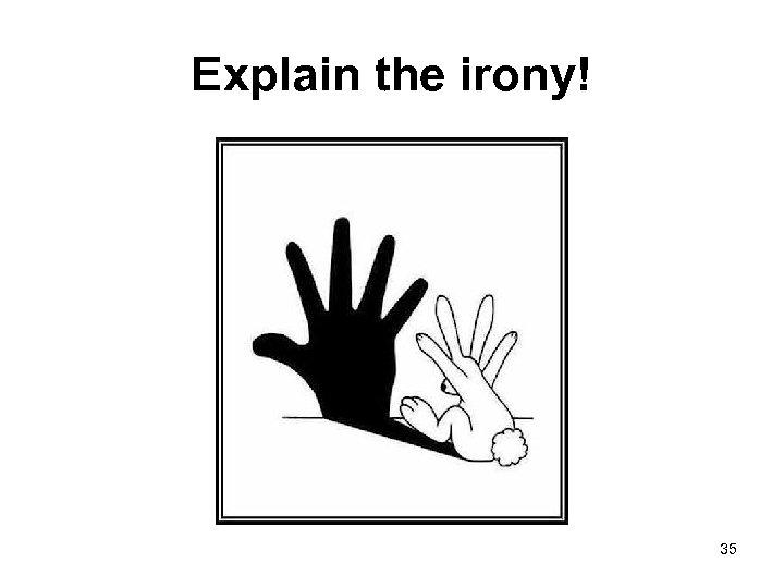 Explain the irony! 35