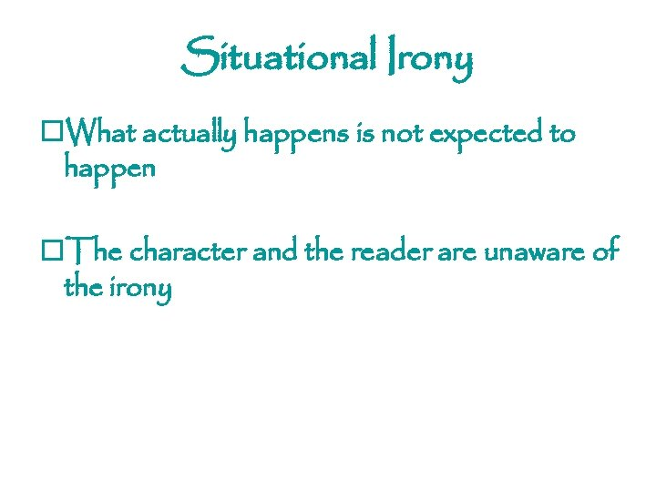 Situational Irony o. What actually happens is not expected to happen o. The character