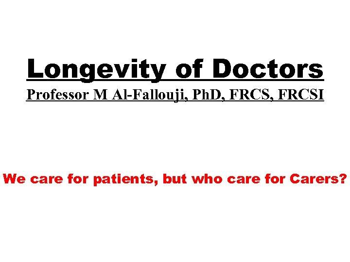 Longevity of Doctors Professor M Al-Fallouji, Ph. D, FRCSI We care for patients, but