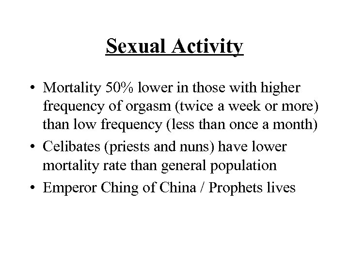 Sexual Activity • Mortality 50% lower in those with higher frequency of orgasm (twice