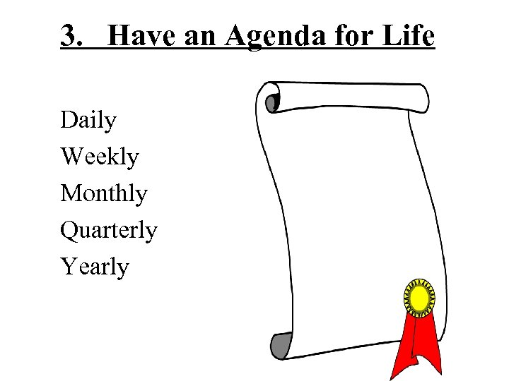 3. Have an Agenda for Life Daily Weekly Monthly Quarterly Yearly
