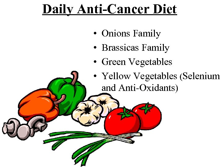 Daily Anti-Cancer Diet • • Onions Family Brassicas Family Green Vegetables Yellow Vegetables (Selenium