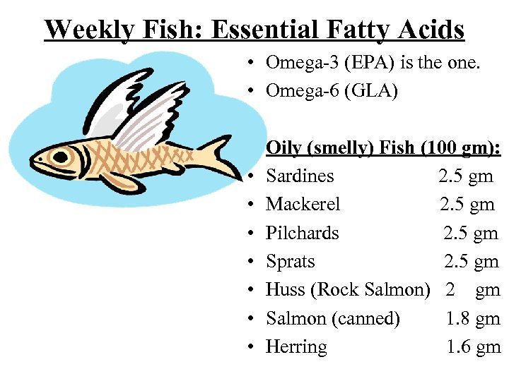 Weekly Fish: Essential Fatty Acids • Omega-3 (EPA) is the one. • Omega-6 (GLA)