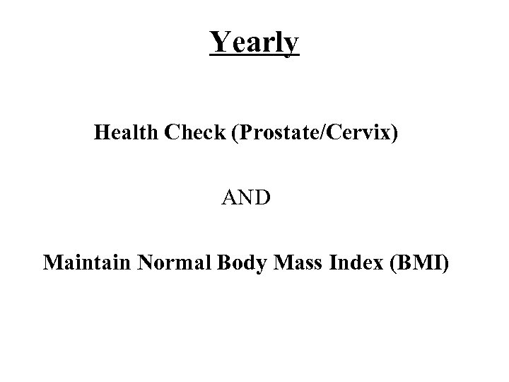Yearly Health Check (Prostate/Cervix) AND Maintain Normal Body Mass Index (BMI)