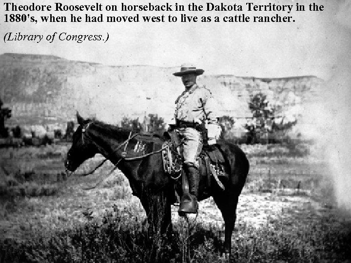 Theodore Roosevelt on horseback in the Dakota Territory in the 1880's, when he had