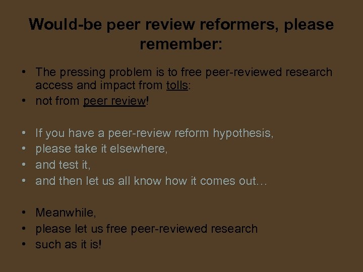Would-be peer review reformers, please remember: • The pressing problem is to free peer-reviewed