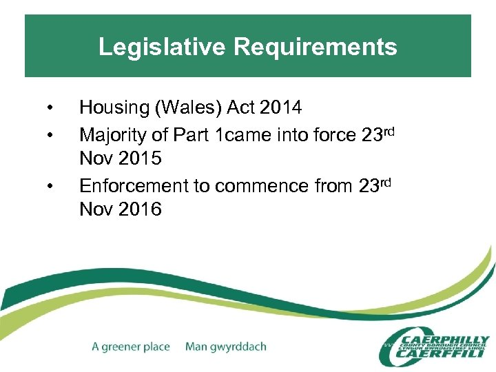 Legislative Requirements • • • Housing (Wales) Act 2014 Majority of Part 1 came