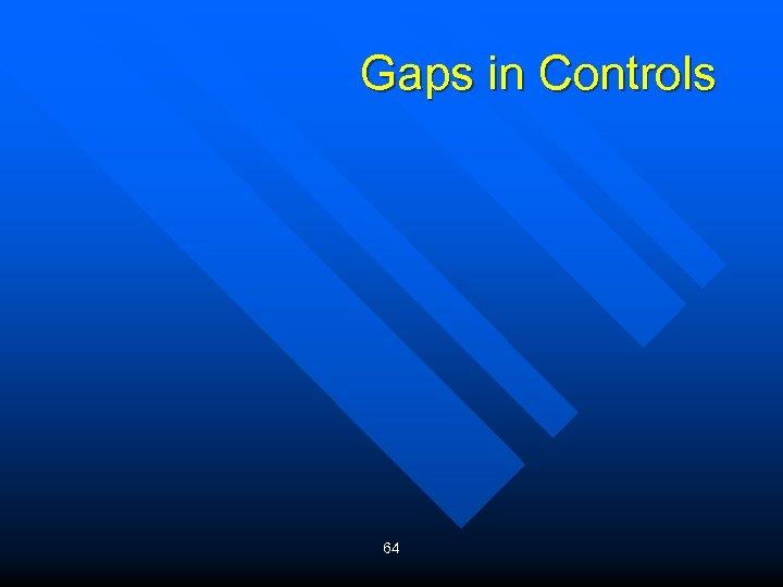 Gaps in Controls 64