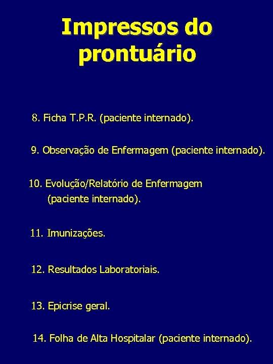 Impressos do prontuário 8. Ficha T. P. R. (paciente internado). 9. Observação de Enfermagem