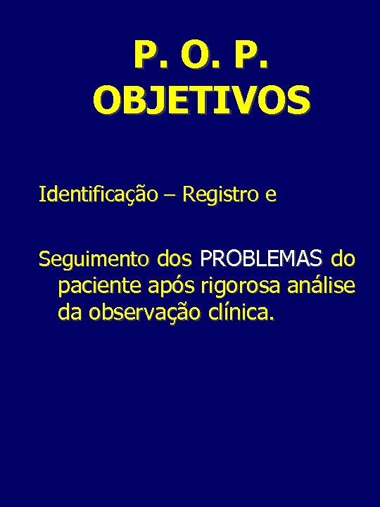 P. OBJETIVOS Identificação – Registro e Seguimento dos PROBLEMAS do paciente após rigorosa análise