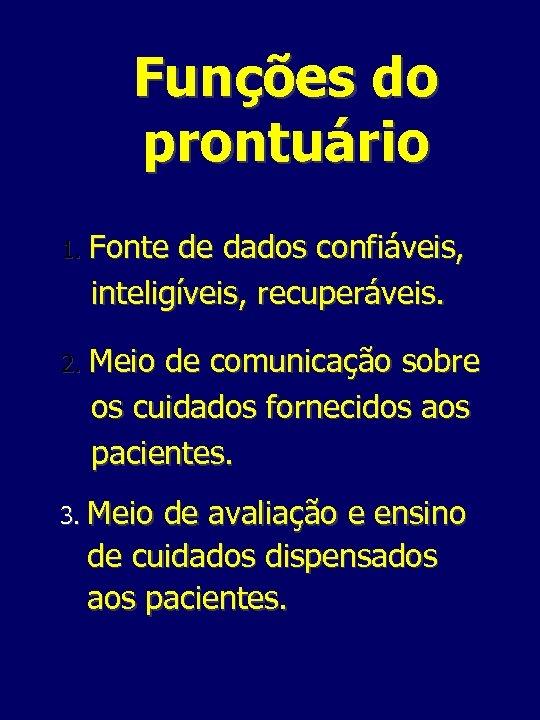 Funções do prontuário 1. Fonte de dados confiáveis, inteligíveis, recuperáveis. 2. Meio de comunicação