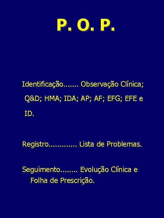 P. O. P. Identificação. . . . Observação Clínica; Q&D; HMA; IDA; AP; AF;