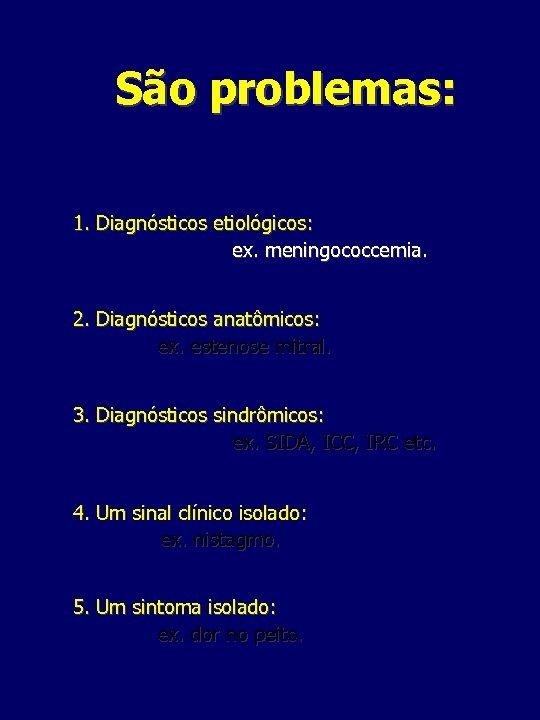 São problemas: 1. Diagnósticos etiológicos: ex. meningococcemia. 2. Diagnósticos anatômicos: ex. estenose mitral. 3.