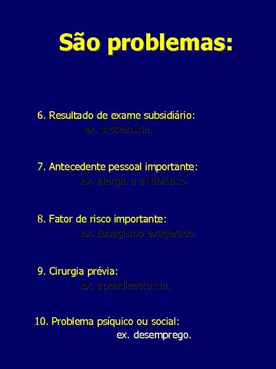 São problemas: 6. Resultado de exame subsidiário: ex. proteinúria. 7. Antecedente pessoal importante: ex.