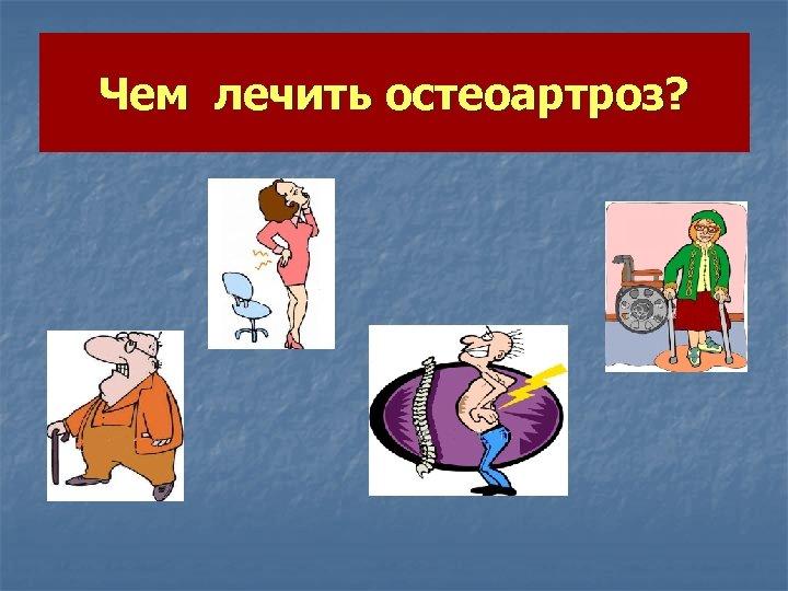 Чем лечить остеоартроз?