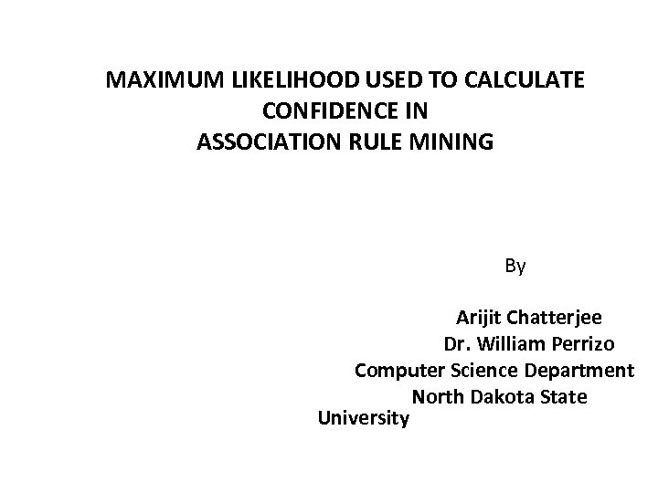 MAXIMUM LIKELIHOOD USED TO CALCULATE CONFIDENCE IN ASSOCIATION RULE MINING By Arijit Chatterjee Dr.