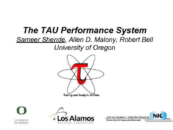 The TAU Performance System Sameer Shende, Allen D. Malony, Robert Bell University of Oregon