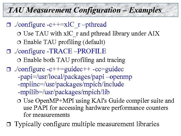 TAU Measurement Configuration – Examples r . /configure -c++=xl. C_r –pthread ¦ ¦ r