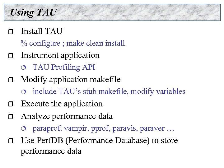 Using TAU r Install TAU % configure ; make clean install r Instrument application