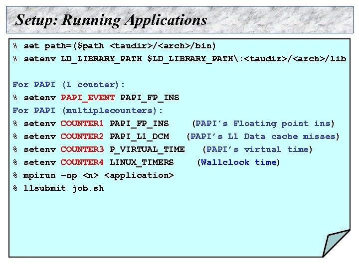 Setup: Running Applications % set path=($path <taudir>/<arch>/bin) % setenv LD_LIBRARY_PATH $LD_LIBRARY_PATH: <taudir>/<arch>/lib For PAPI