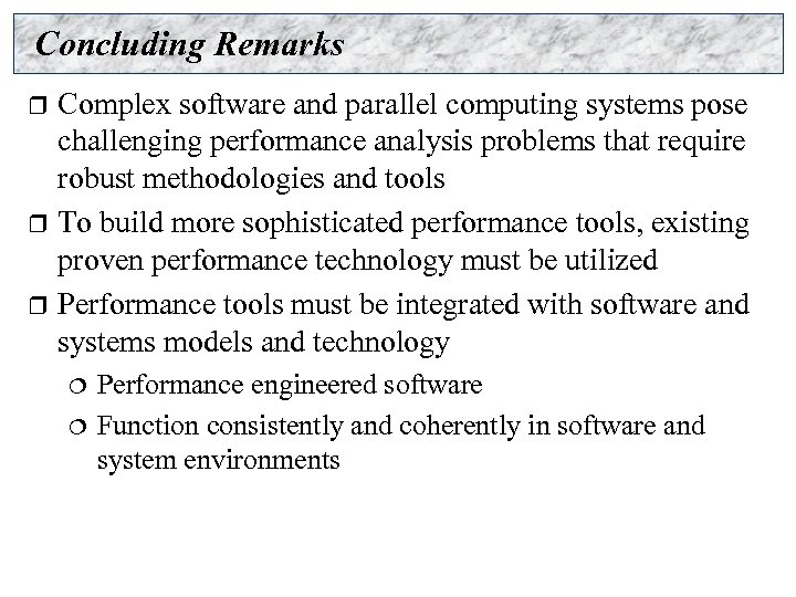 Concluding Remarks Complex software and parallel computing systems pose challenging performance analysis problems that