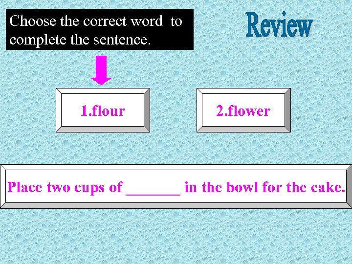 Choose the correct word to complete the sentence. 1. flour 2. flower Place two