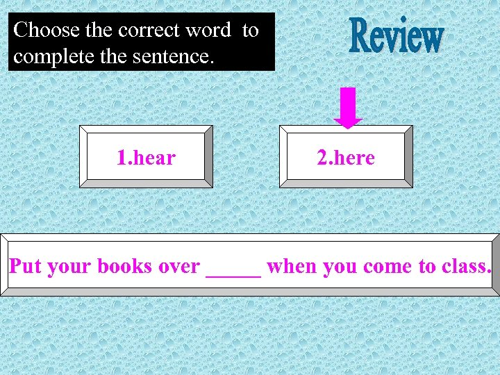 Choose the correct word to complete the sentence. 1. hear 2. here Put your