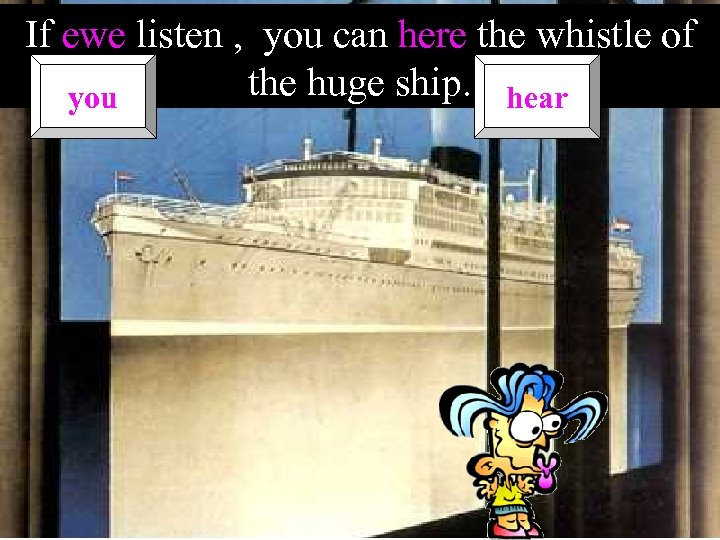 If ewe listen , you can here the whistle of the huge ship. hear