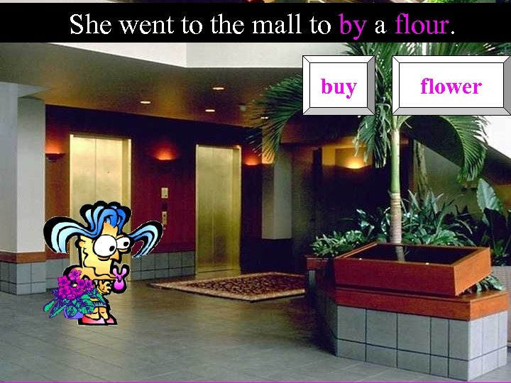 She went to the mall to by a flour. buy flower