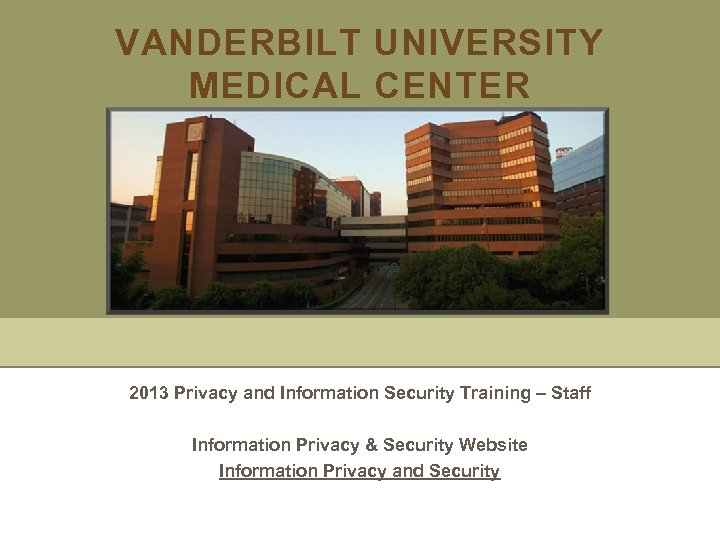 VANDERBILT UNIVERSITY MEDICAL CENTER 2013 Privacy and Information Security Training – Staff Information Privacy