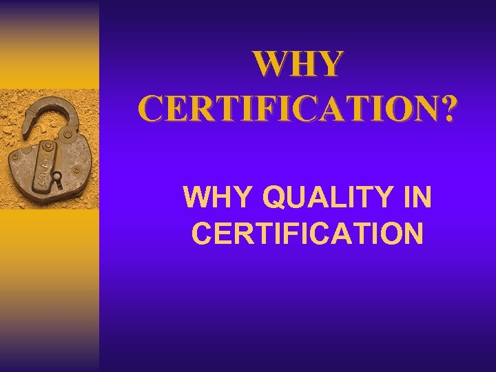 WHY CERTIFICATION? WHY QUALITY IN CERTIFICATION