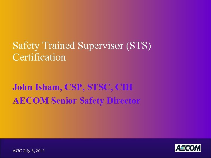 Safety Trained Supervisor (STS) Certification John Isham, CSP, STSC, CIH AECOM Senior Safety Director