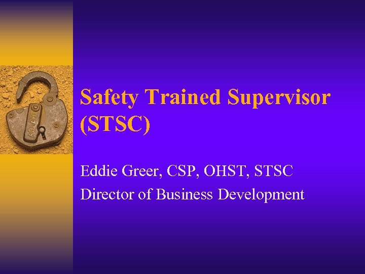 Safety Trained Supervisor (STSC) Eddie Greer, CSP, OHST, STSC Director of Business Development