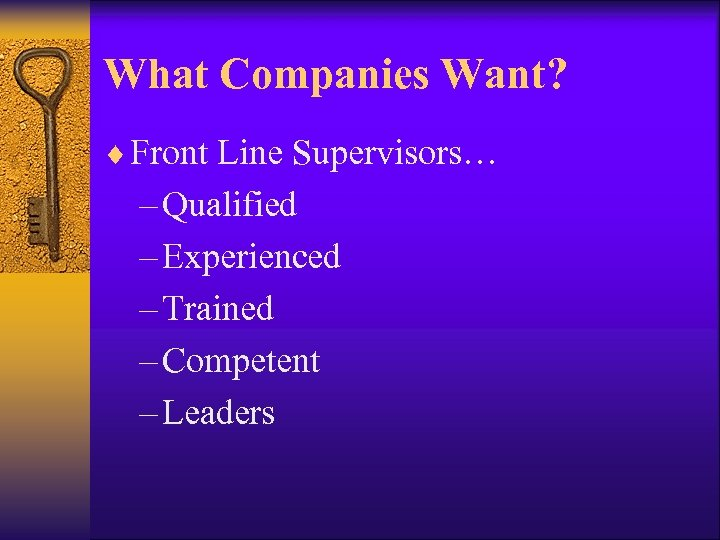What Companies Want? ¨ Front Line Supervisors… – Qualified – Experienced – Trained –
