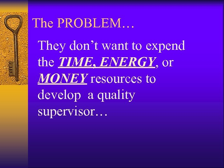 The PROBLEM… They don't want to expend the TIME, ENERGY, or MONEY resources to