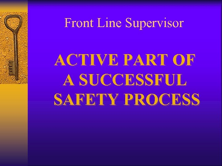 Front Line Supervisor ACTIVE PART OF A SUCCESSFUL SAFETY PROCESS