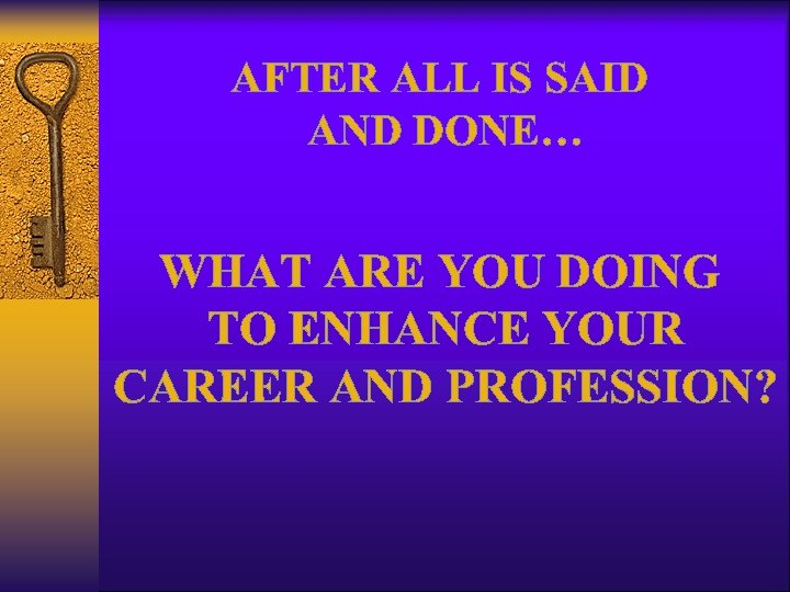 AFTER ALL IS SAID AND DONE… WHAT ARE YOU DOING TO ENHANCE YOUR CAREER