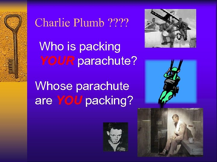 Charlie Plumb ? ? Who is packing YOUR parachute? Whose parachute are YOU packing?