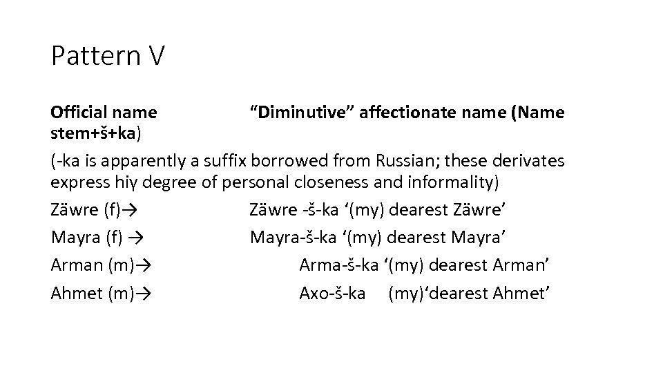"Pattern V Official name ""Diminutive"" affectionate name (Name stem+š+ka) (-ka is apparently a suffix"
