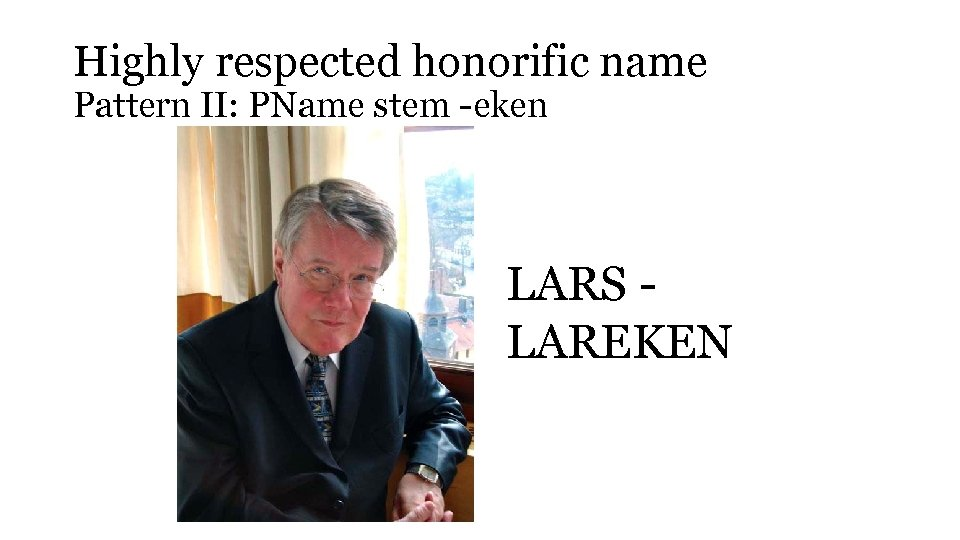 Highly respected honorific name Pattern II: PName stem -eken LARS LAREKEN
