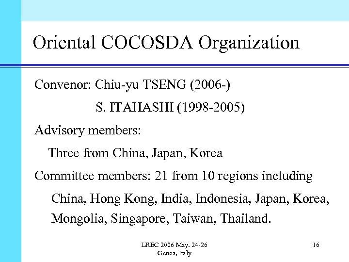 Oriental COCOSDA Organization Convenor: Chiu-yu TSENG (2006 -) S. ITAHASHI (1998 -2005) Advisory members: