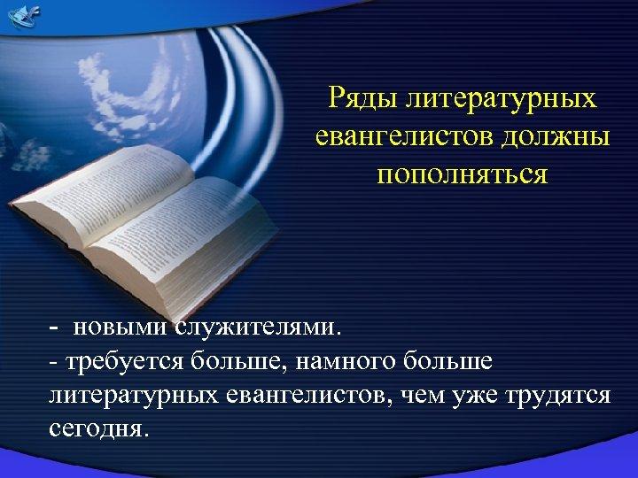 Ряды литературных евангелистов должны пополняться - новыми служителями. - требуется больше, намного больше литературных