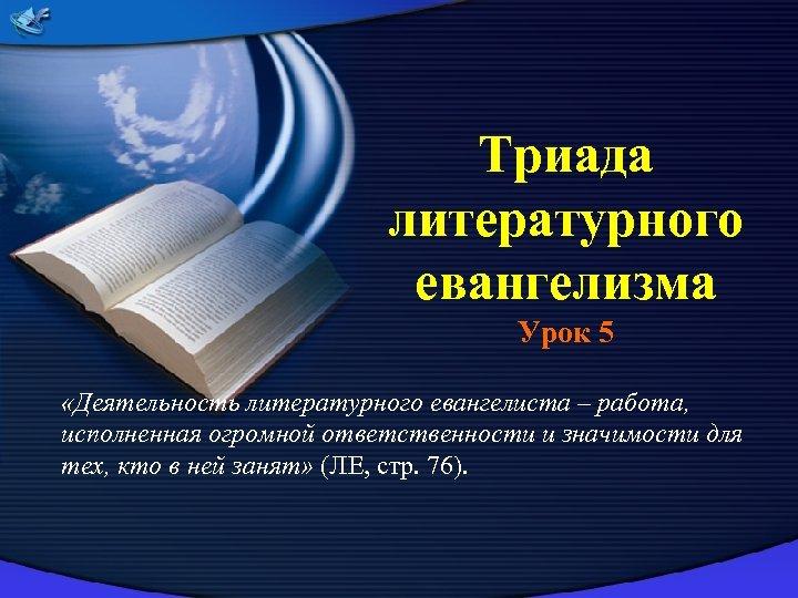 Триада литературного евангелизма Урок 5 «Деятельность литературного евангелиста – работа, исполненная огромной ответственности