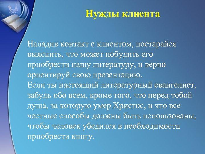 Нужды клиента Наладив контакт с клиентом, постарайся выяснить, что может побудить его приобрести нашу