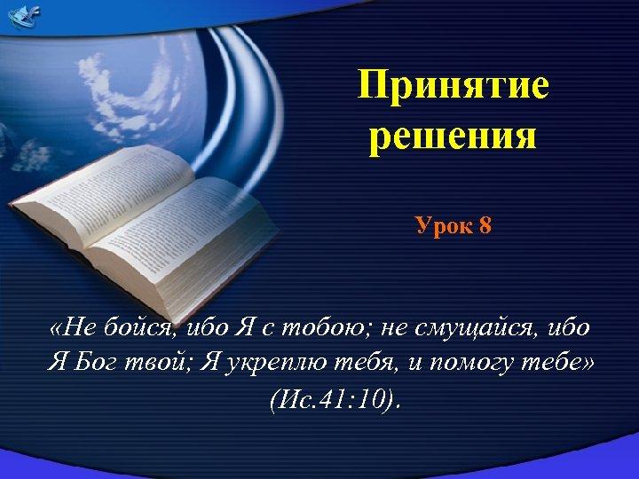 Принятие решения Урок 8 «Не бойся, ибо Я с тобою; не смущайся, ибо